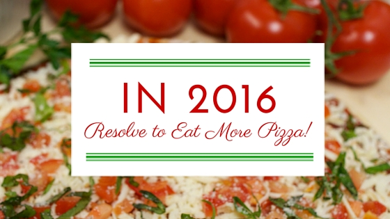 Resolve To Eat More Pizza In 2016…Seriously!
