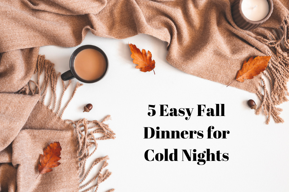 5 Easy Fall Dinners For Cold Nights